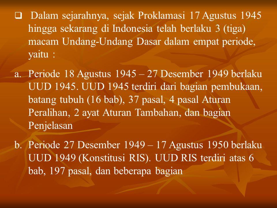  Dalam sejarahnya, sejak Proklamasi 17 Agustus 1945 hingga sekarang di Indonesia telah berlaku 3 (tiga) macam Undang-Undang Dasar dalam empat periode