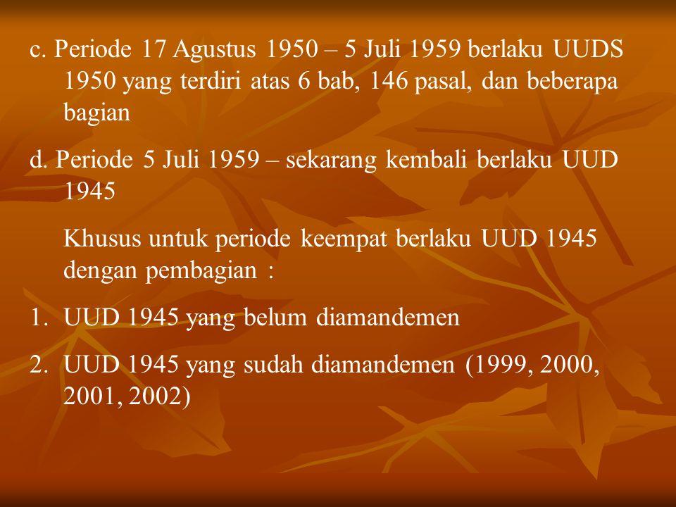 c. Periode 17 Agustus 1950 – 5 Juli 1959 berlaku UUDS 1950 yang terdiri atas 6 bab, 146 pasal, dan beberapa bagian d. Periode 5 Juli 1959 – sekarang k