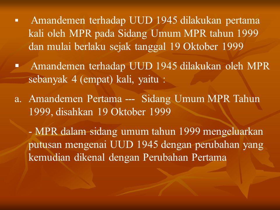  Amandemen terhadap UUD 1945 dilakukan pertama kali oleh MPR pada Sidang Umum MPR tahun 1999 dan mulai berlaku sejak tanggal 19 Oktober 1999  Amande
