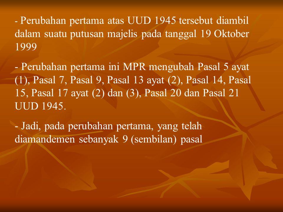 - Perubahan pertama atas UUD 1945 tersebut diambil dalam suatu putusan majelis pada tanggal 19 Oktober 1999 - Perubahan pertama ini MPR mengubah Pasal