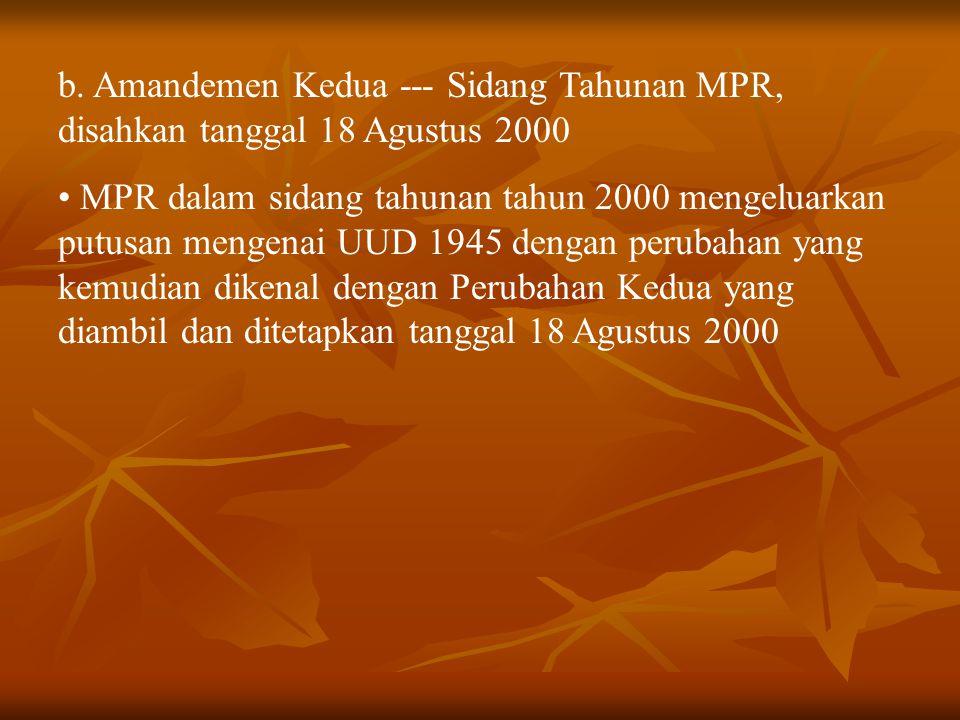 b. Amandemen Kedua --- Sidang Tahunan MPR, disahkan tanggal 18 Agustus 2000 MPR dalam sidang tahunan tahun 2000 mengeluarkan putusan mengenai UUD 1945