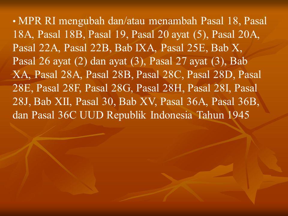 MPR RI mengubah dan/atau menambah Pasal 18, Pasal 18A, Pasal 18B, Pasal 19, Pasal 20 ayat (5), Pasal 20A, Pasal 22A, Pasal 22B, Bab IXA, Pasal 25E, Ba