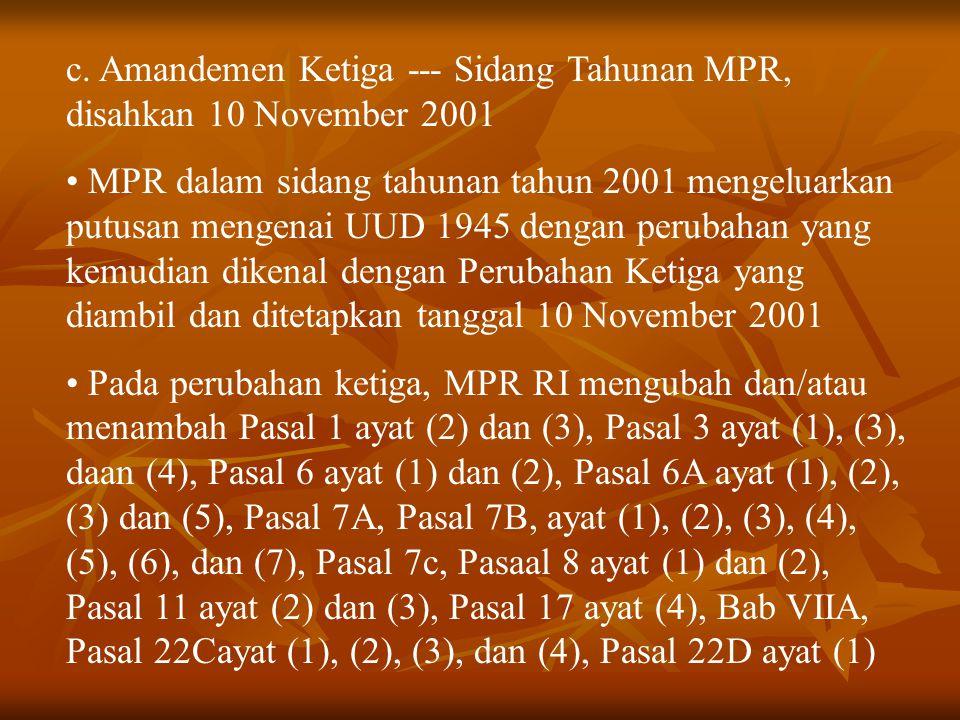 c. Amandemen Ketiga --- Sidang Tahunan MPR, disahkan 10 November 2001 MPR dalam sidang tahunan tahun 2001 mengeluarkan putusan mengenai UUD 1945 denga