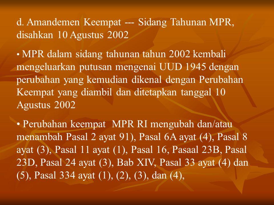 d. Amandemen Keempat --- Sidang Tahunan MPR, disahkan 10 Agustus 2002 MPR dalam sidang tahunan tahun 2002 kembali mengeluarkan putusan mengenai UUD 19