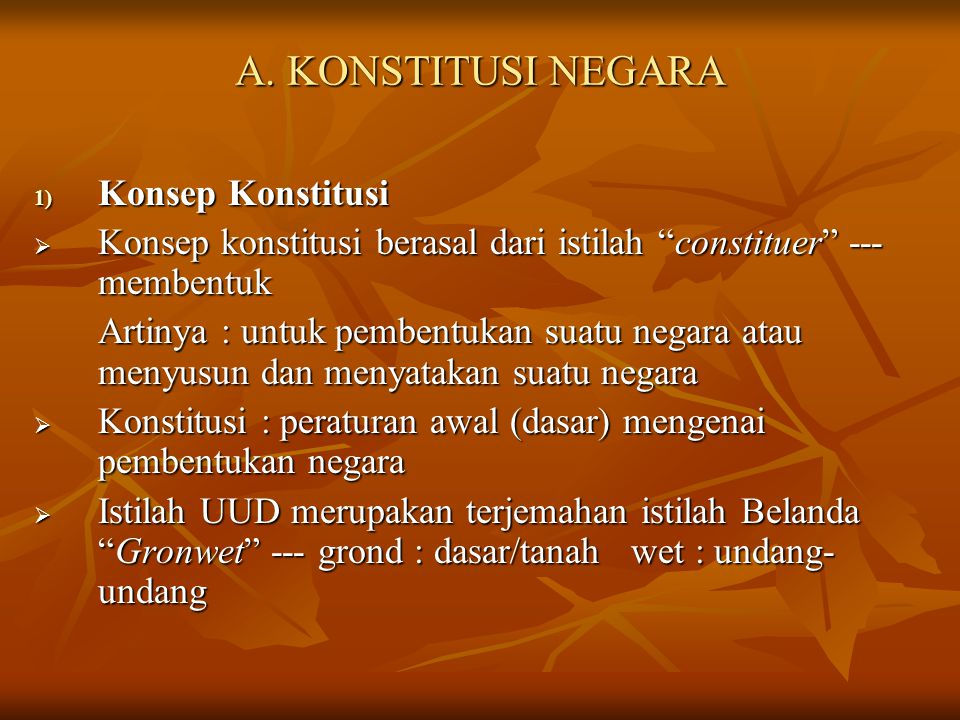 """A. KONSTITUSI NEGARA 1) Konsep Konstitusi  Konsep konstitusi berasal dari istilah """"constituer"""" --- membentuk Artinya : untuk pembentukan suatu negara"""