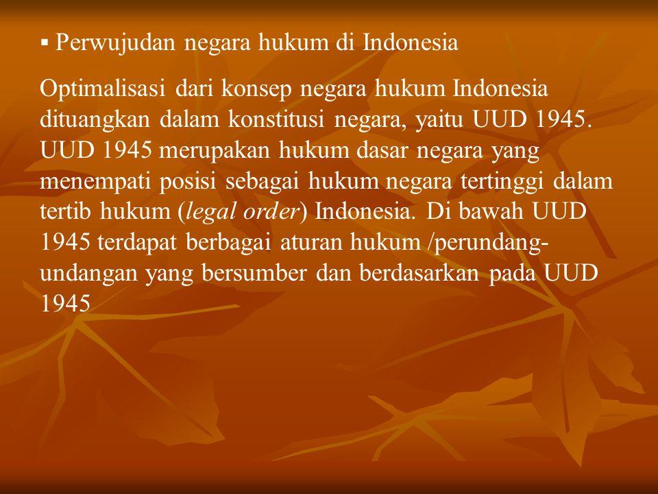  Perwujudan negara hukum di Indonesia Optimalisasi dari konsep negara hukum Indonesia dituangkan dalam konstitusi negara, yaitu UUD 1945. UUD 1945 me