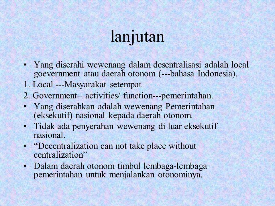 lanjutan Yang diserahi wewenang dalam desentralisasi adalah local goevernment atau daerah otonom (---bahasa Indonesia). 1. Local ---Masyarakat setempa