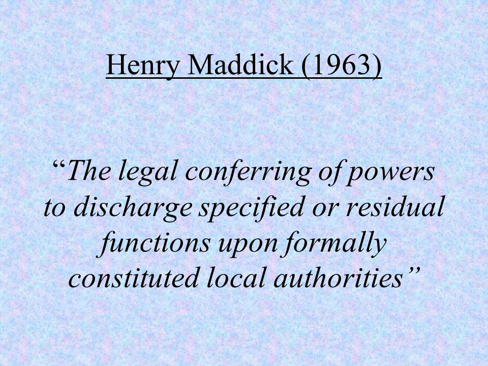 "Henry Maddick (1963) ""The legal conferring of powers to discharge specified or residual functions upon formally constituted local authorities"""