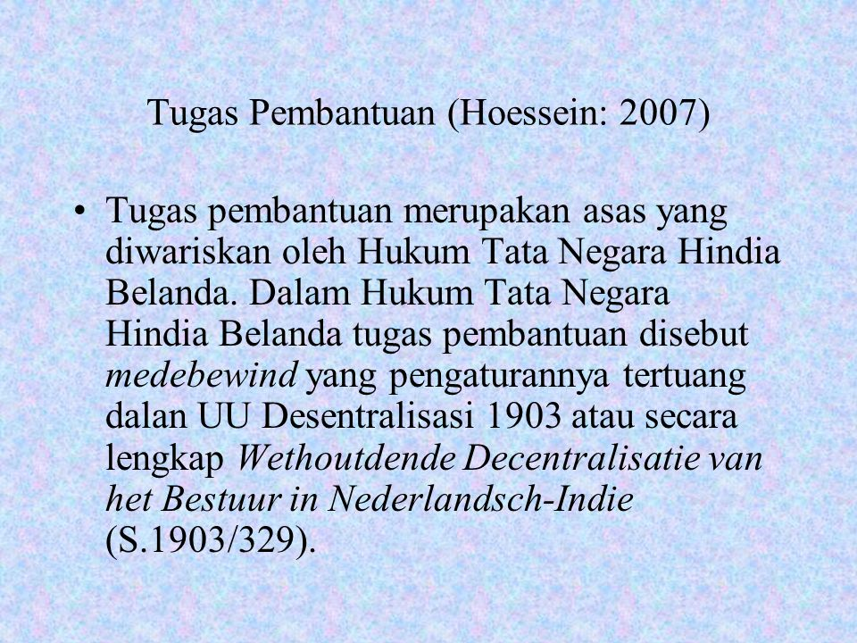 Tugas Pembantuan (Hoessein: 2007) Tugas pembantuan merupakan asas yang diwariskan oleh Hukum Tata Negara Hindia Belanda. Dalam Hukum Tata Negara Hindi
