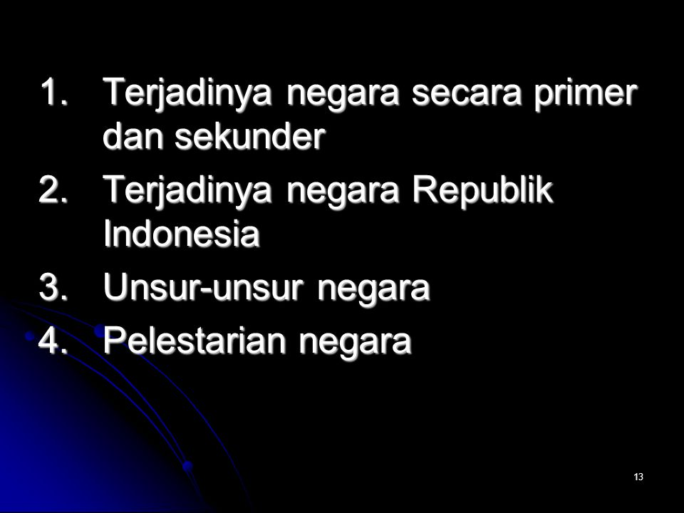 13 1. Terjadinya negara secara primer dan sekunder 2. Terjadinya negara Republik Indonesia 3. Unsur-unsur negara 4. Pelestarian negara