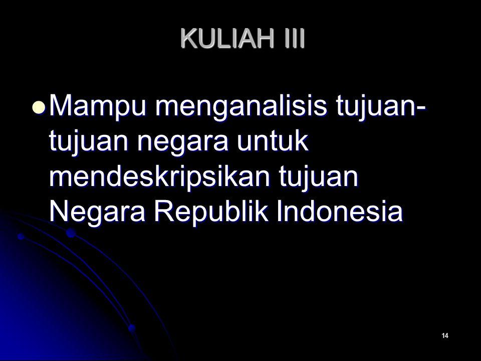 14 KULIAH III Mampu menganalisis tujuan- tujuan negara untuk mendeskripsikan tujuan Negara Republik Indonesia Mampu menganalisis tujuan- tujuan negara