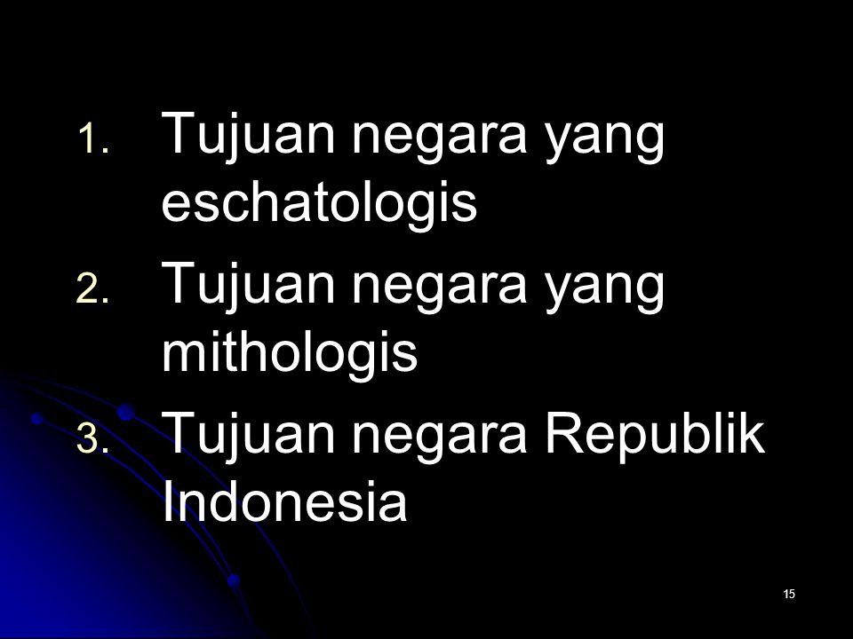 15 1. 1. Tujuan negara yang eschatologis 2. 2. Tujuan negara yang mithologis 3. 3. Tujuan negara Republik Indonesia