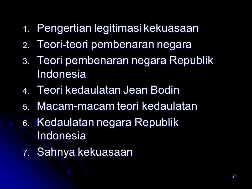 21 1. Pengertian legitimasi kekuasaan 2. Teori-teori pembenaran negara 3. Teori pembenaran negara Republik Indonesia 4. Teori kedaulatan Jean Bodin 5.