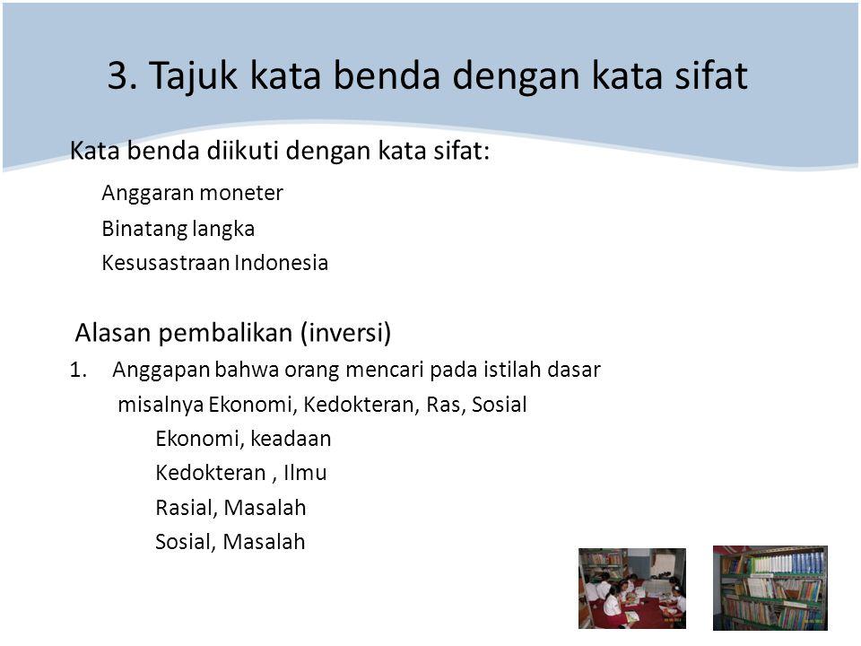 3. Tajuk kata benda dengan kata sifat Kata benda diikuti dengan kata sifat: Anggaran moneter Binatang langka Kesusastraan Indonesia Alasan pembalikan