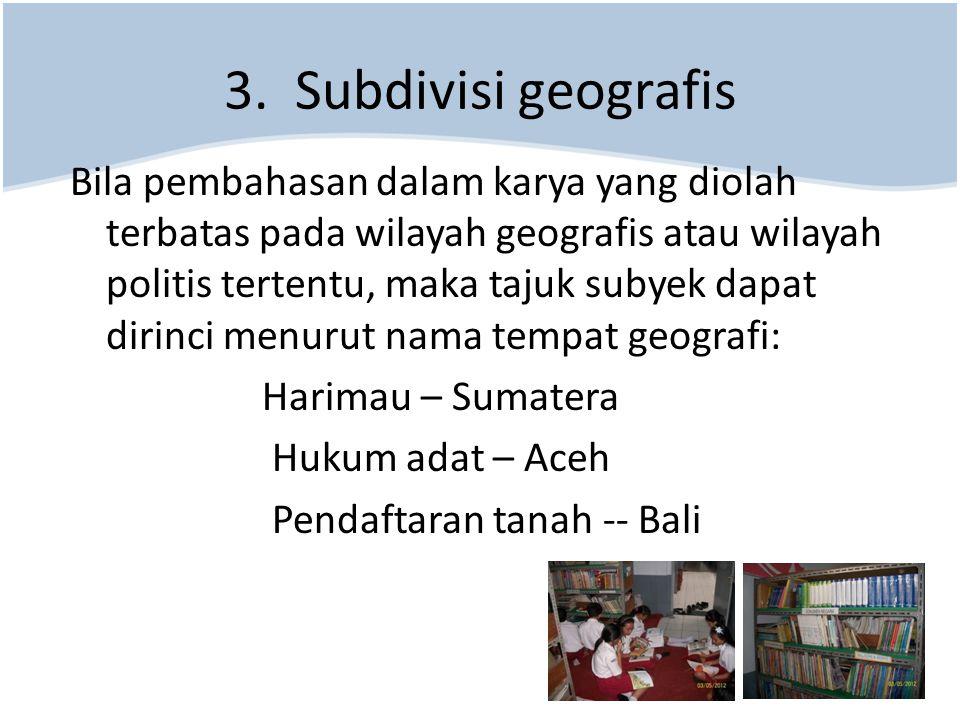 3. Subdivisi geografis Bila pembahasan dalam karya yang diolah terbatas pada wilayah geografis atau wilayah politis tertentu, maka tajuk subyek dapat