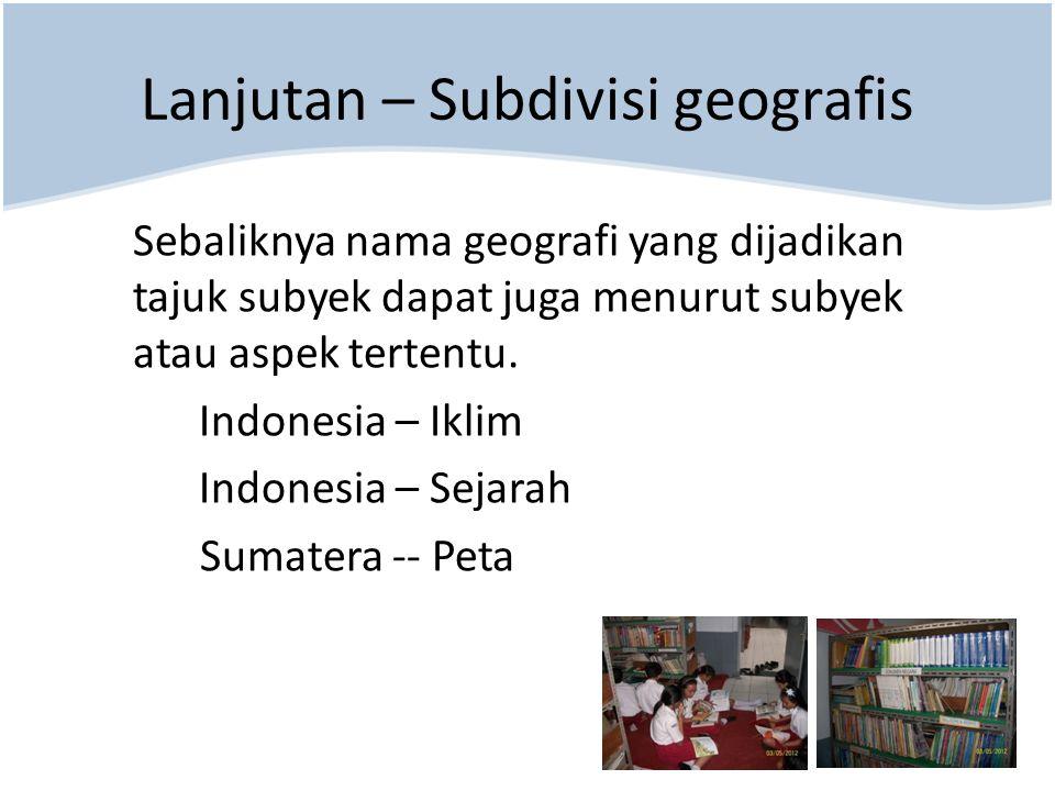 Sebaliknya nama geografi yang dijadikan tajuk subyek dapat juga menurut subyek atau aspek tertentu. Indonesia – Iklim Indonesia – Sejarah Sumatera --