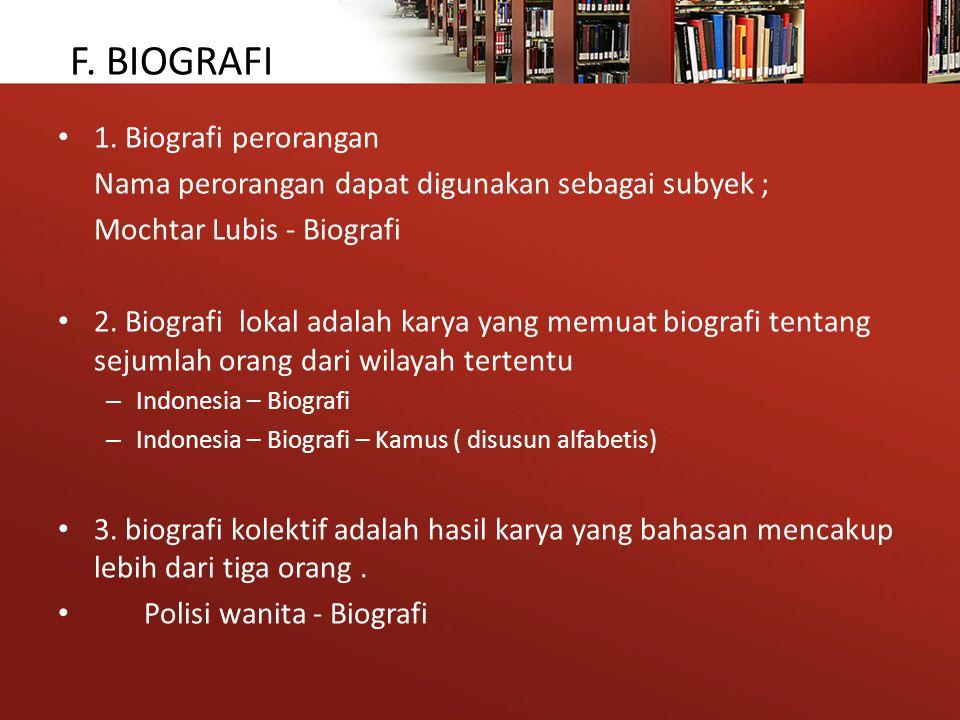 F. BIOGRAFI 1. Biografi perorangan Nama perorangan dapat digunakan sebagai subyek ; Mochtar Lubis - Biografi 2. Biografi lokal adalah karya yang memua