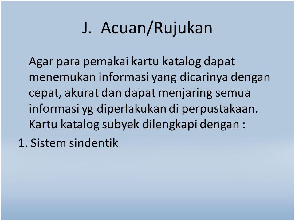 J. Acuan/Rujukan Agar para pemakai kartu katalog dapat menemukan informasi yang dicarinya dengan cepat, akurat dan dapat menjaring semua informasi yg