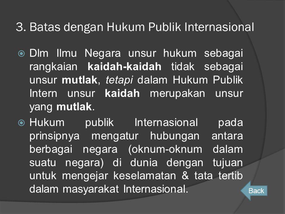 3. Batas dengan Hukum Publik Internasional  Dlm Ilmu Negara unsur hukum sebagai rangkaian kaidah-kaidah tidak sebagai unsur mutlak, tetapi dalam Huku