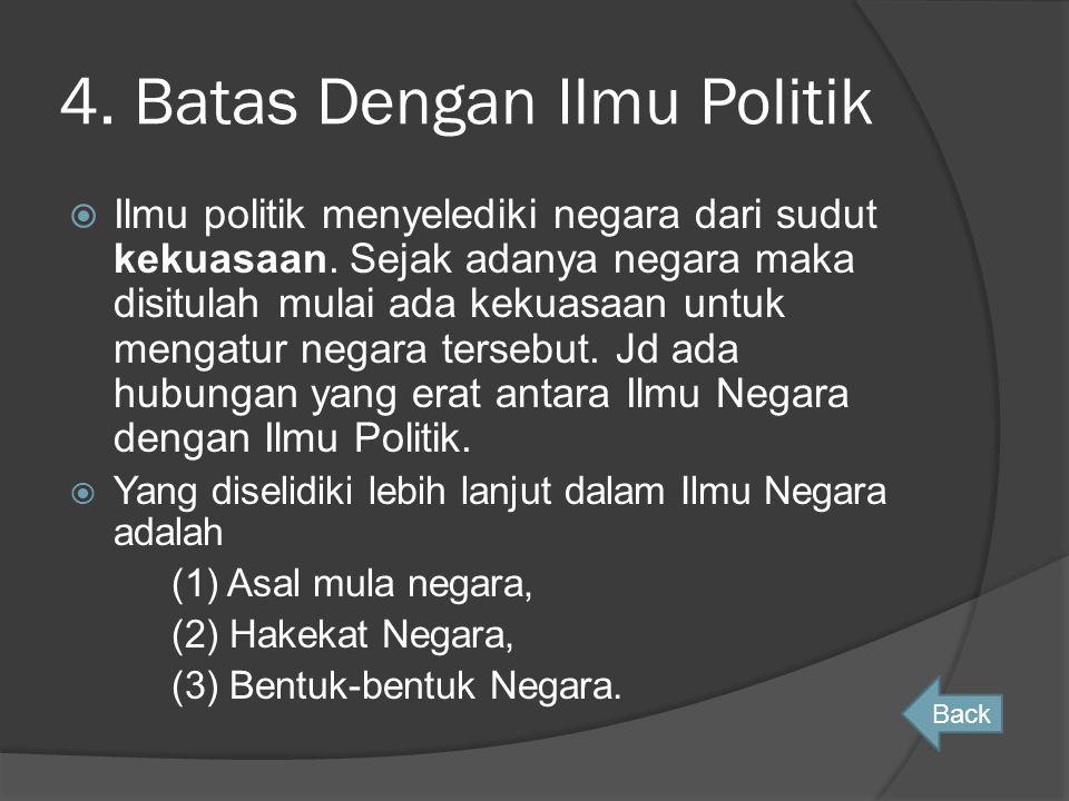 4. Batas Dengan Ilmu Politik  Ilmu politik menyelediki negara dari sudut kekuasaan. Sejak adanya negara maka disitulah mulai ada kekuasaan untuk meng
