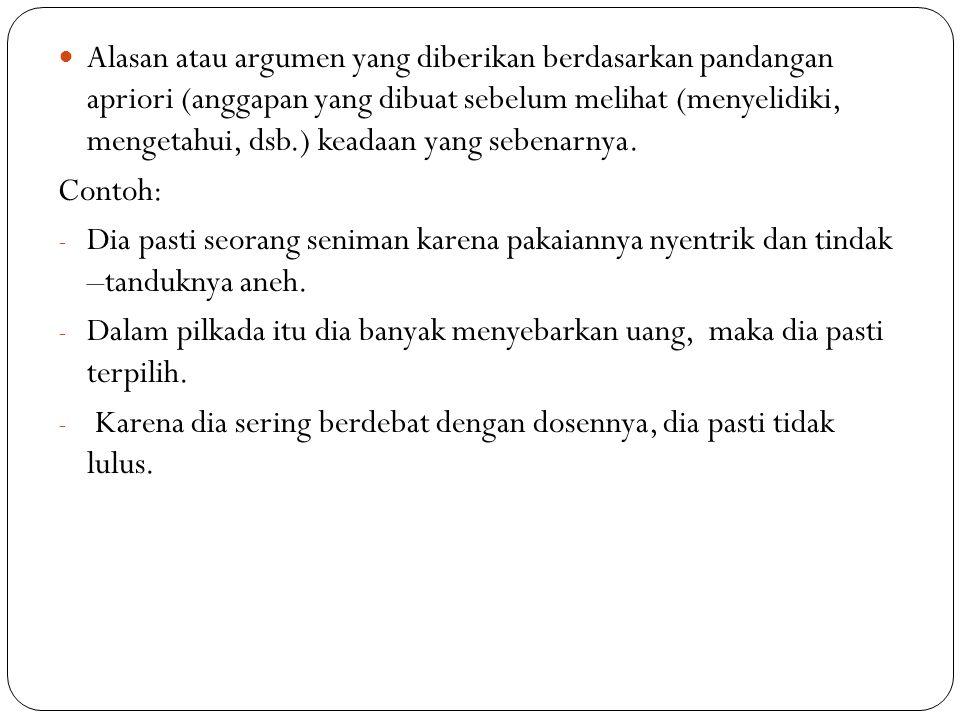 Alasan atau argumen yang diberikan berdasarkan pandangan apriori (anggapan yang dibuat sebelum melihat (menyelidiki, mengetahui, dsb.) keadaan yang se