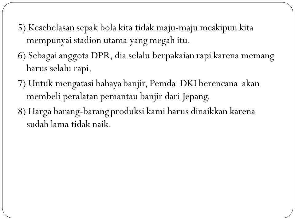 5) Kesebelasan sepak bola kita tidak maju-maju meskipun kita mempunyai stadion utama yang megah itu. 6) Sebagai anggota DPR, dia selalu berpakaian rap