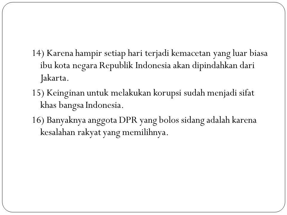 14) Karena hampir setiap hari terjadi kemacetan yang luar biasa ibu kota negara Republik Indonesia akan dipindahkan dari Jakarta. 15) Keinginan untuk