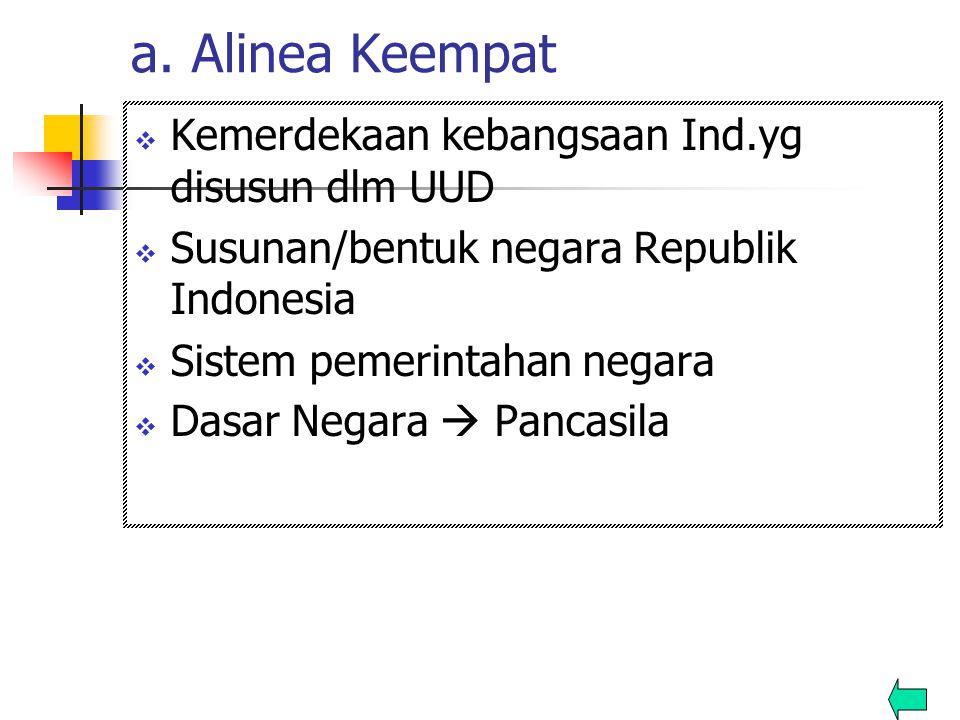 a. Alinea Keempat  Kemerdekaan kebangsaan Ind.yg disusun dlm UUD  Susunan/bentuk negara Republik Indonesia  Sistem pemerintahan negara  Dasar Nega
