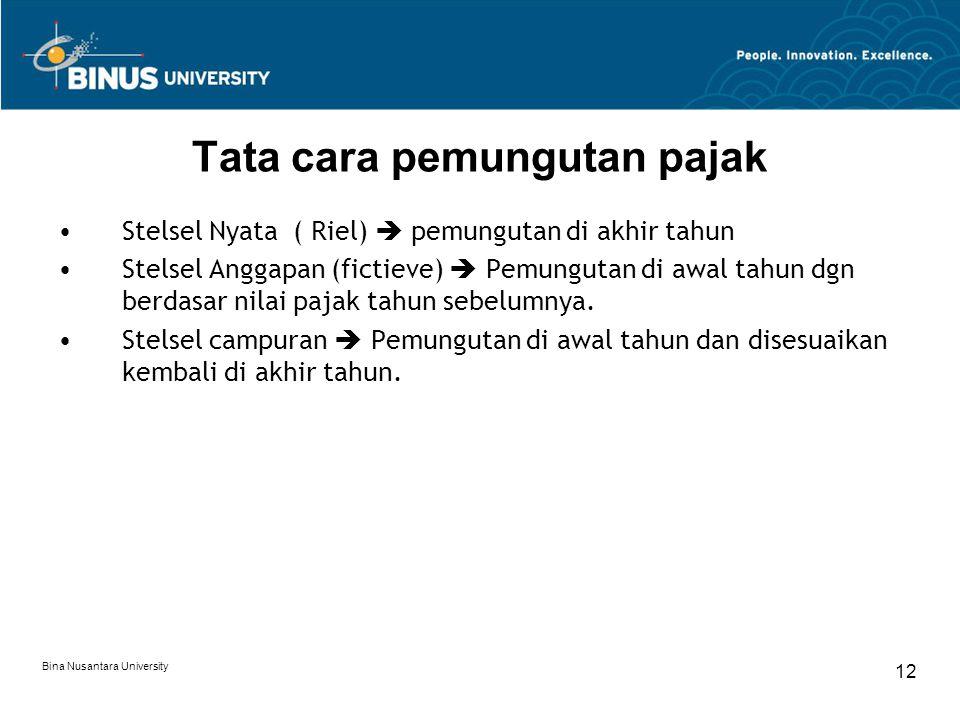 Bina Nusantara University 12 Tata cara pemungutan pajak Stelsel Nyata ( Riel)  pemungutan di akhir tahun Stelsel Anggapan (fictieve)  Pemungutan di