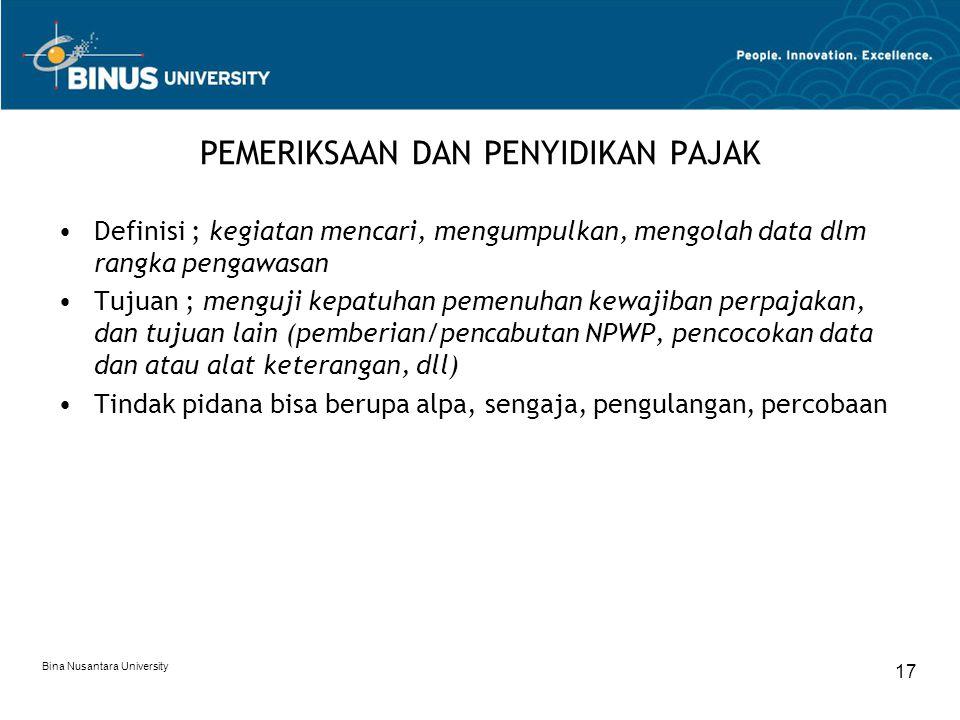 Bina Nusantara University 17 PEMERIKSAAN DAN PENYIDIKAN PAJAK Definisi ; kegiatan mencari, mengumpulkan, mengolah data dlm rangka pengawasan Tujuan ;