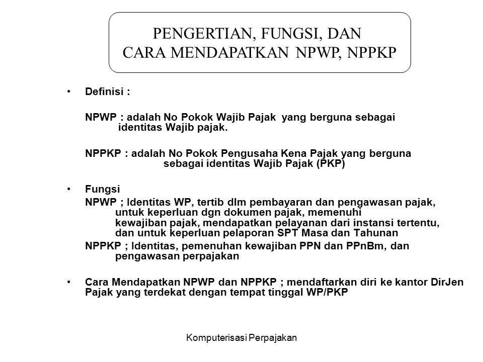 Komputerisasi Perpajakan Definisi : NPWP : adalah No Pokok Wajib Pajak yang berguna sebagai identitas Wajib pajak. NPPKP : adalah No Pokok Pengusaha K