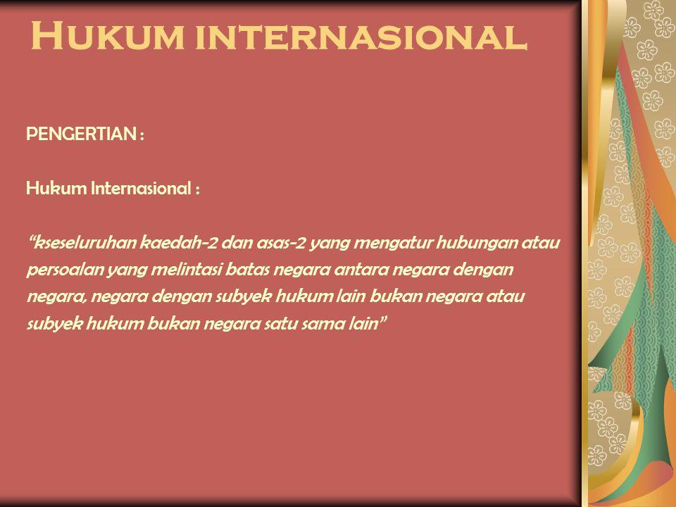 """Hukum internasional PENGERTIAN : Hukum Internasional : """"kseseluruhan kaedah-2 dan asas-2 yang mengatur hubungan atau persoalan yang melintasi batas ne"""