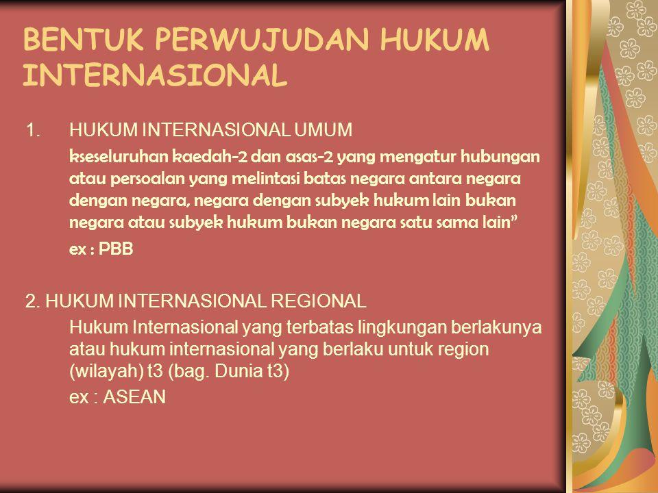 BENTUK PERWUJUDAN HUKUM INTERNASIONAL 1.HUKUM INTERNASIONAL UMUM kseseluruhan kaedah-2 dan asas-2 yang mengatur hubungan atau persoalan yang melintasi