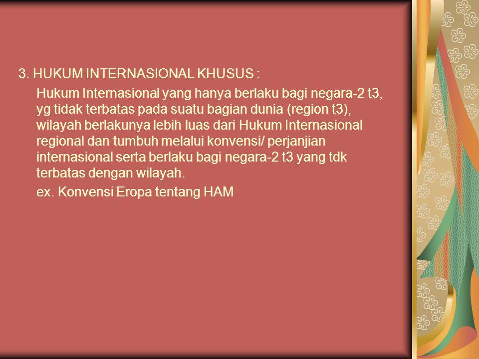3. HUKUM INTERNASIONAL KHUSUS : Hukum Internasional yang hanya berlaku bagi negara-2 t3, yg tidak terbatas pada suatu bagian dunia (region t3), wilaya