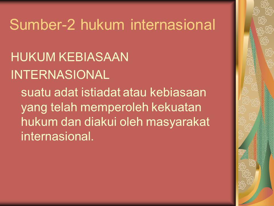 Sumber-2 hukum internasional HUKUM KEBIASAAN INTERNASIONAL suatu adat istiadat atau kebiasaan yang telah memperoleh kekuatan hukum dan diakui oleh mas