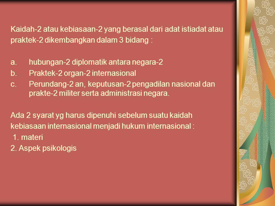 Kaidah-2 atau kebiasaan-2 yang berasal dari adat istiadat atau praktek-2 dikembangkan dalam 3 bidang : a.hubungan-2 diplomatik antara negara-2 b.Prakt