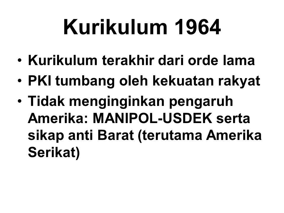 Kurikulum 1964 Kurikulum terakhir dari orde lama PKI tumbang oleh kekuatan rakyat Tidak menginginkan pengaruh Amerika: MANIPOL-USDEK serta sikap anti