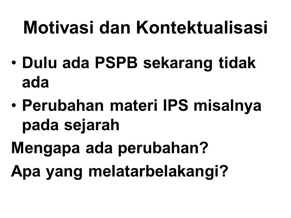 Motivasi dan Kontektualisasi Dulu ada PSPB sekarang tidak ada Perubahan materi IPS misalnya pada sejarah Mengapa ada perubahan? Apa yang melatarbelaka