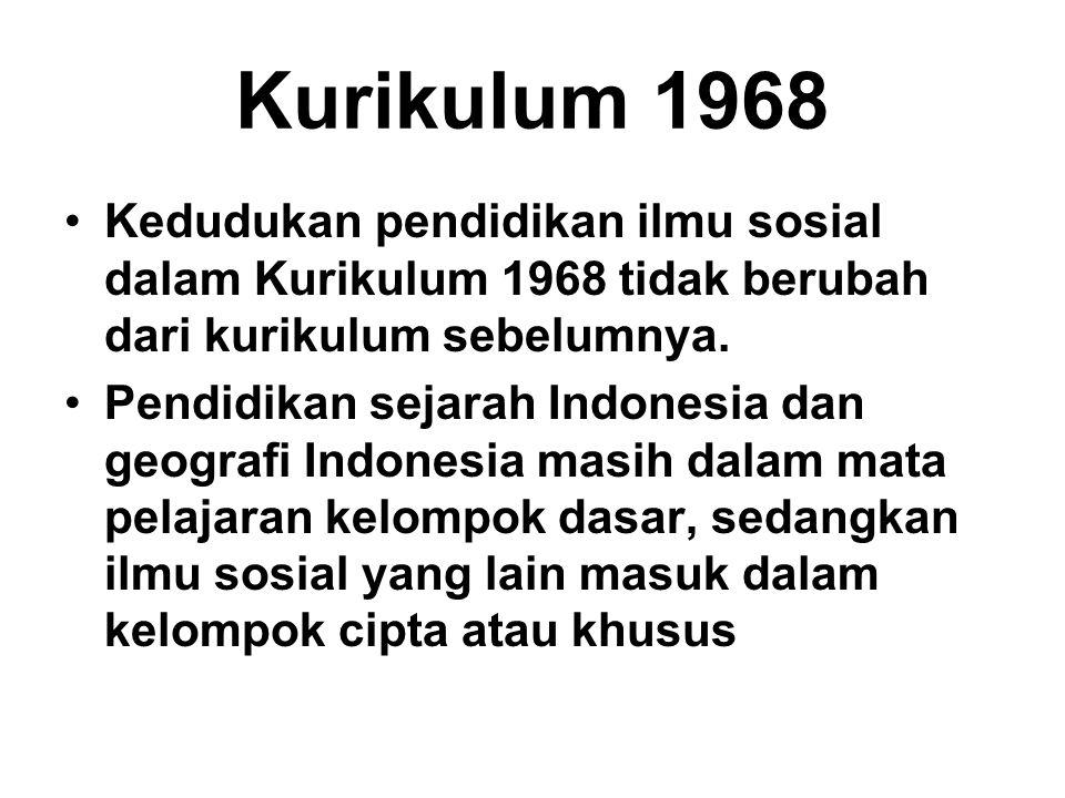 Kurikulum 1968 Kedudukan pendidikan ilmu sosial dalam Kurikulum 1968 tidak berubah dari kurikulum sebelumnya. Pendidikan sejarah Indonesia dan geograf