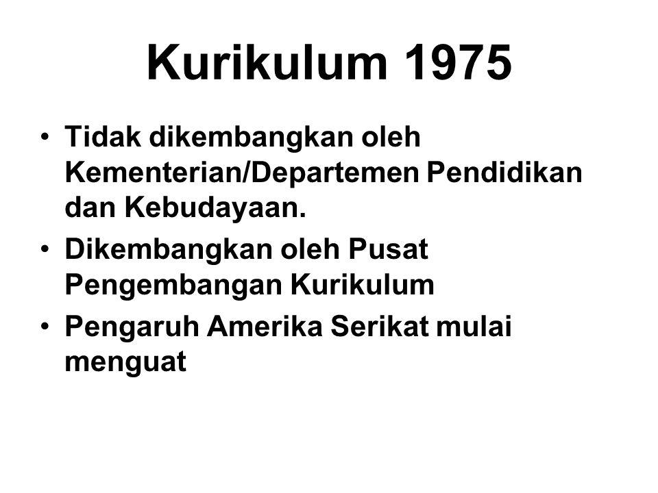 Kurikulum 1975 Tidak dikembangkan oleh Kementerian/Departemen Pendidikan dan Kebudayaan. Dikembangkan oleh Pusat Pengembangan Kurikulum Pengaruh Ameri