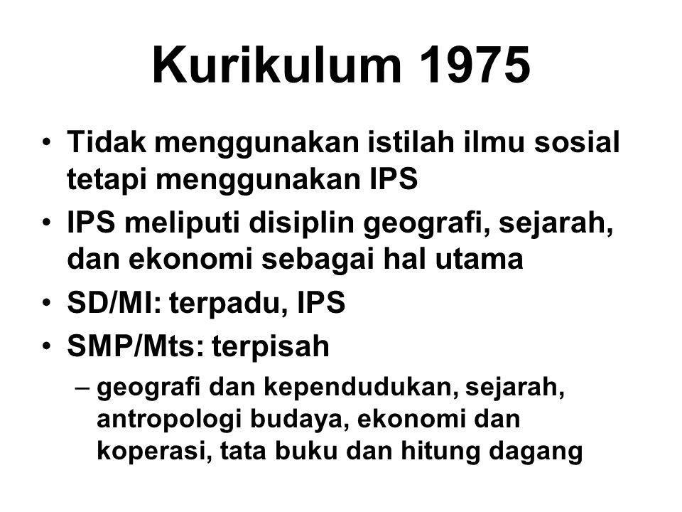 Kurikulum 1975 Tidak menggunakan istilah ilmu sosial tetapi menggunakan IPS IPS meliputi disiplin geografi, sejarah, dan ekonomi sebagai hal utama SD/