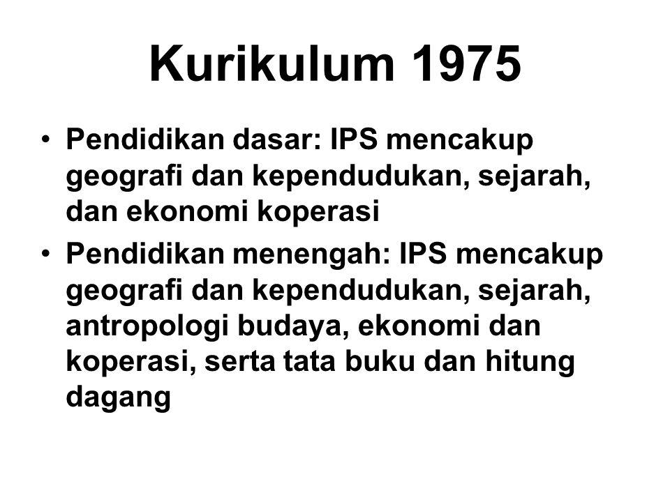 Kurikulum 1975 Pendidikan dasar: IPS mencakup geografi dan kependudukan, sejarah, dan ekonomi koperasi Pendidikan menengah: IPS mencakup geografi dan