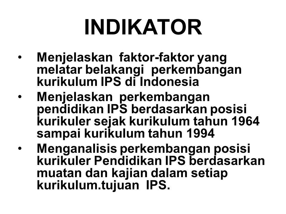 INDIKATOR Menjelaskan faktor-faktor yang melatar belakangi perkembangan kurikulum IPS di Indonesia Menjelaskan perkembangan pendidikan IPS berdasarkan