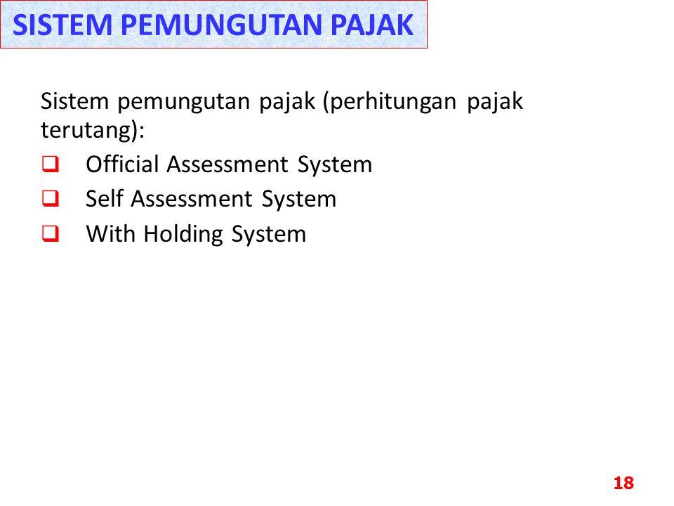 Sistem pemungutan pajak (perhitungan pajak terutang):  Official Assessment System  Self Assessment System  With Holding System 18 SISTEM PEMUNGUTAN