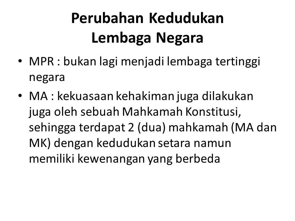 Perubahan Kedudukan Lembaga Negara MPR : bukan lagi menjadi lembaga tertinggi negara MA : kekuasaan kehakiman juga dilakukan juga oleh sebuah Mahkamah Konstitusi, sehingga terdapat 2 (dua) mahkamah (MA dan MK) dengan kedudukan setara namun memiliki kewenangan yang berbeda