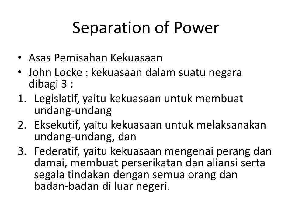 Separation of Power Asas Pemisahan Kekuasaan John Locke : kekuasaan dalam suatu negara dibagi 3 : 1.Legislatif, yaitu kekuasaan untuk membuat undang-undang 2.Eksekutif, yaitu kekuasaan untuk melaksanakan undang-undang, dan 3.Federatif, yaitu kekuasaan mengenai perang dan damai, membuat perserikatan dan aliansi serta segala tindakan dengan semua orang dan badan-badan di luar negeri.