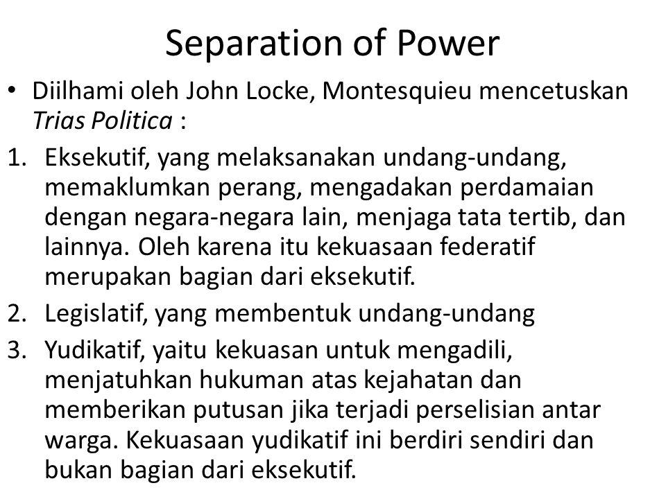 Separation of Power Diilhami oleh John Locke, Montesquieu mencetuskan Trias Politica : 1.Eksekutif, yang melaksanakan undang-undang, memaklumkan perang, mengadakan perdamaian dengan negara-negara lain, menjaga tata tertib, dan lainnya.
