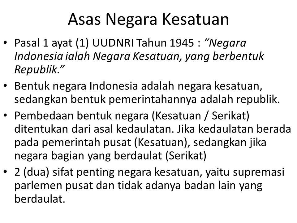 Asas Negara Kesatuan Pasal 1 ayat (1) UUDNRI Tahun 1945 : Negara Indonesia ialah Negara Kesatuan, yang berbentuk Republik. Bentuk negara Indonesia adalah negara kesatuan, sedangkan bentuk pemerintahannya adalah republik.