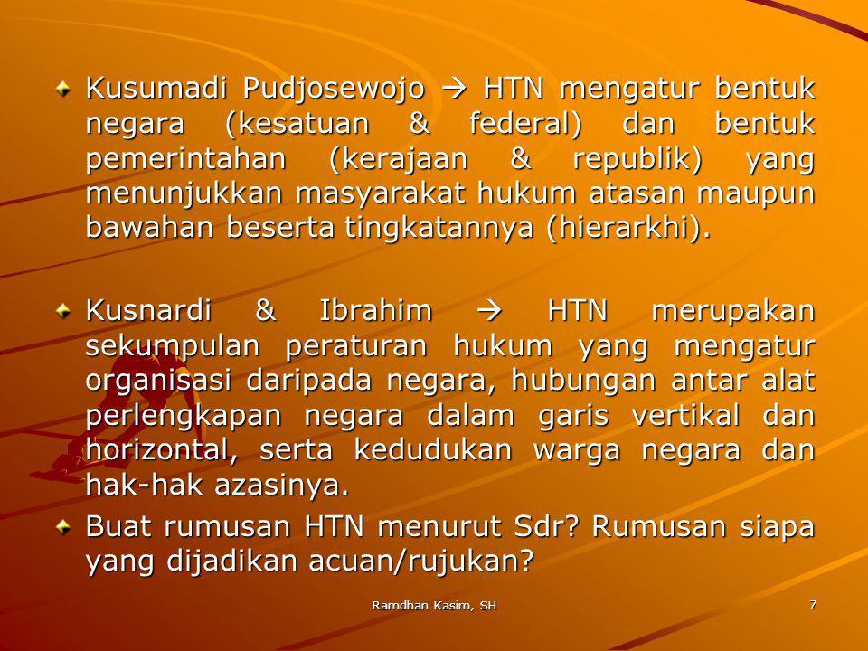 Kusumadi Pudjosewojo  HTN mengatur bentuk negara (kesatuan & federal) dan bentuk pemerintahan (kerajaan & republik) yang menunjukkan masyarakat hukum atasan maupun bawahan beserta tingkatannya (hierarkhi).