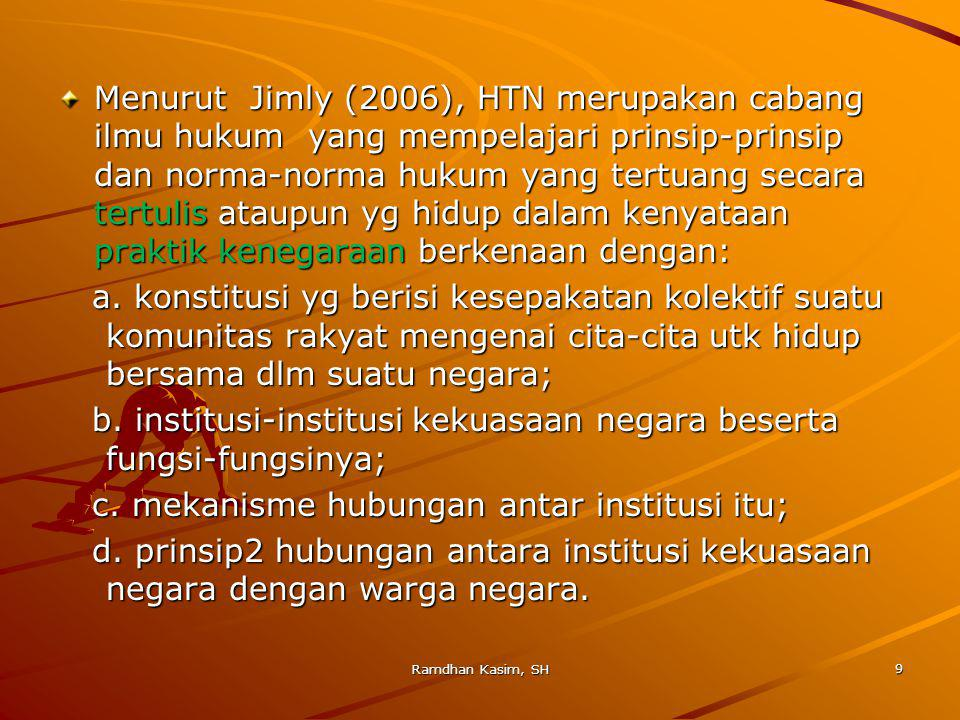 Menurut Jimly (2006), HTN merupakan cabang ilmu hukum yang mempelajari prinsip-prinsip dan norma-norma hukum yang tertuang secara tertulis ataupun yg hidup dalam kenyataan praktik kenegaraan berkenaan dengan: a.